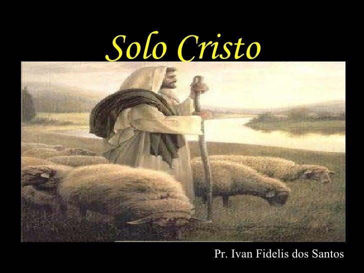 Solo Cristo <ul><li>Pr. Ivan Fidelis dos Santos </li></ul>