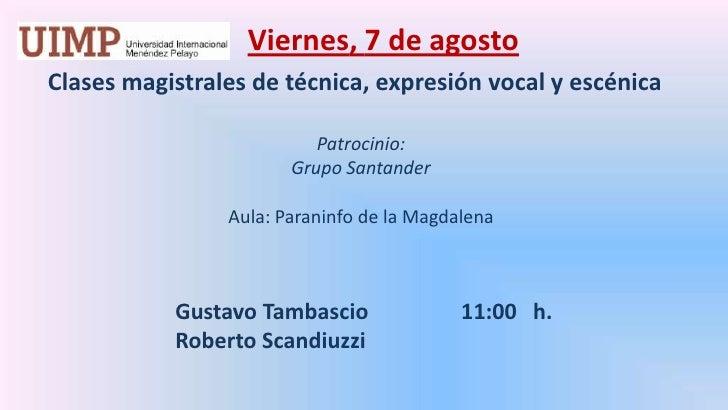 Viernes, 7 de agosto<br />    Clases magistrales de técnica, expresión vocal y escénica  <br />Patrocinio: <br />Grupo Sa...