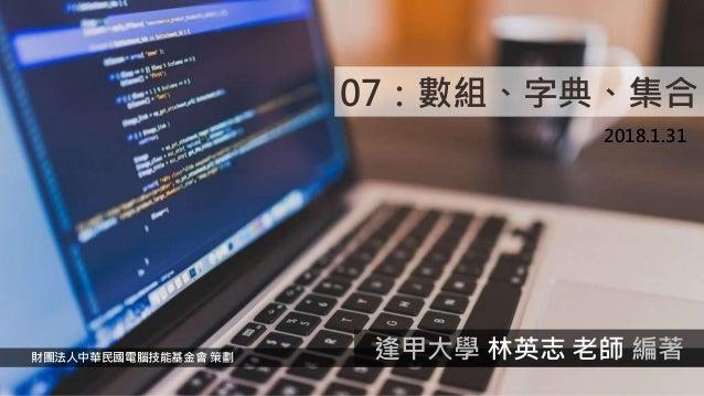 07:數組、字典、集合 2018.1.31 財團法人中華民國電腦技能基金會 策劃 逢甲大學 林英志 老師 編著
