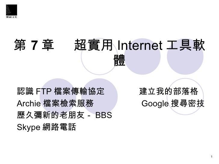 第 7 章   超實用 Internet 工具軟體  認識 FTP 檔案傳輸協定  建立我的部落格 Archie 檔案檢索服務  Google 搜尋密技 歷久彌新的老朋友- BBS Skype 網路電話