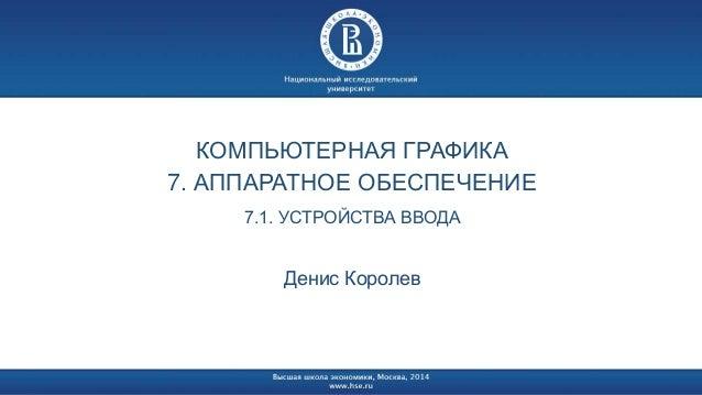 КОМПЬЮТЕРНАЯ ГРАФИКА  7. АППАРАТНОЕ ОБЕСПЕЧЕНИЕ  7.1. УСТРОЙСТВА ВВОДА  Денис Королев
