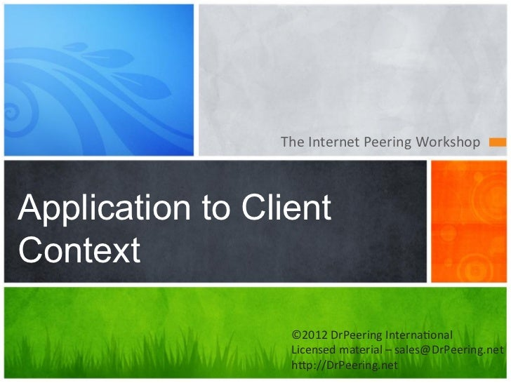 The Internet Peering Workshop Application to ClientContext                   ©2012 DrPeering Interna7onal   ...