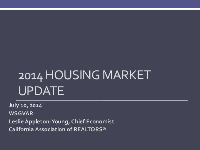 2014 HOUSING MARKET UPDATE July 10, 2014 WSGVAR Leslie Appleton-Young, Chief Economist California Association of REALTORS®