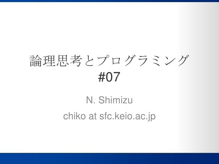 論理思考とプログラミング#07<br />N. Shimizu<br />chiko at sfc.keio.ac.jp<br />