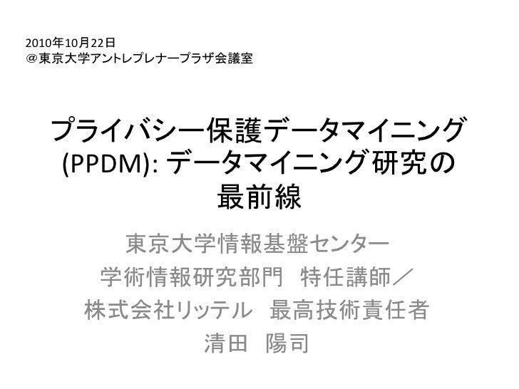 2010年10月22日 @東京大学アントレプレナープラザ会議室       プライバシー保護データマイニング   (PPDM): データマイニング研究の             最前線       東京大学情報基盤センター      学術情報研...