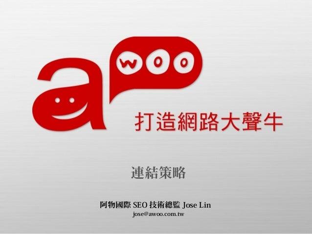 連結策略 阿物國際 SEO 技術總監 Jose Lin jose@awoo.com.tw