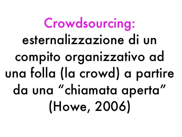 """Crowdsourcing:  esternalizzazione di un compito organizzativo ad una folla (la crowd) a partire da una """"chiamata aperta"""" (..."""