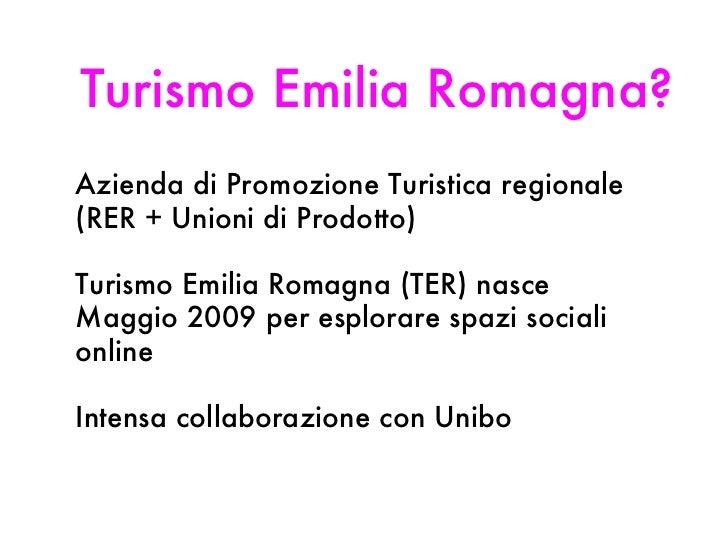 Turismo Emilia Romagna? <ul><li>Azienda di Promozione Turistica regionale (RER + Unioni di Prodotto) </li></ul><ul><li>Tur...