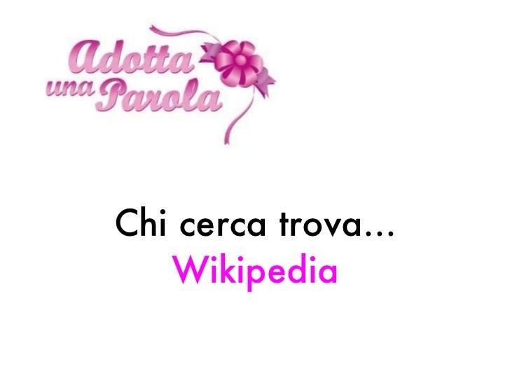 <ul><li>Chi cerca trova...  Wikipedia </li></ul>