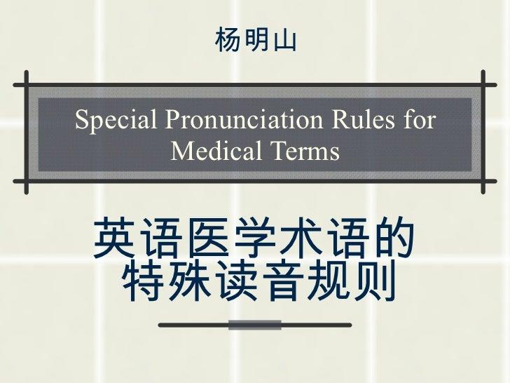 Special Pronunciation Rules for Medical Terms 英语医学术语的特殊读音规则   杨明山