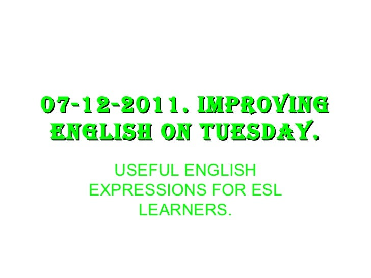 07-12-2011. IMPROVING ENGLISH ON TUESDAY. USEFUL ENGLISH EXPRESSIONS FOR ESL LEARNERS.