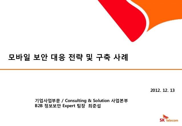 모바일 보앆 대응 젂략 및 구축 사례                                          2012. 12. 13    기업사업부문 / Consulting & Solution 사업본부    B2B 정...
