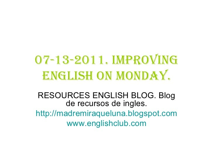 07-13-2011. Improving English on monday. RESOURCES ENGLISH BLOG. Blog de recursos de ingles. http:// madremiraqueluna.blog...