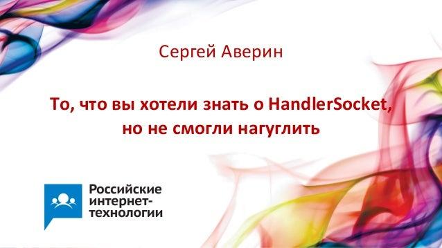 То, что вы хотели знать о HandlerSocket,  но не смогли нагуглить Сергей Аверин