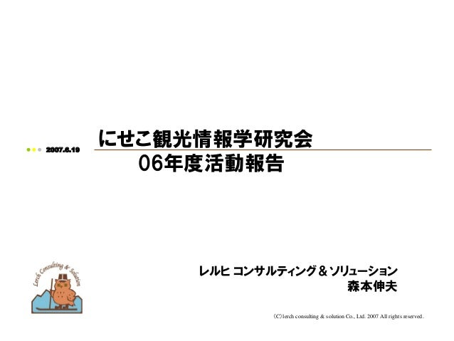 (C)lerch consulting & solution Co., Ltd. 2007 All rights reserved.2007.6.19にせこ観光情報学研究会06年度活動報告レルヒ コンサルティング&ソリューション森本伸夫