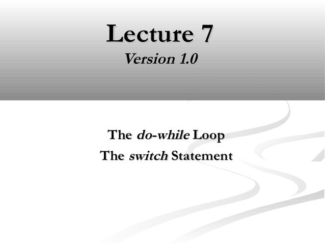 Lecture 7Lecture 7 Version 1.0Version 1.0 TheThe do-whiledo-while LoopLoop TheThe switchswitch StatementStatement