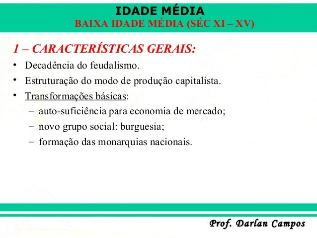 IDADE MÉDIA Prof. Darlan CamposProf. Darlan Campos BAIXA IDADE MÉDIA (SÉC XI – XV) 1 – CARACTERÍSTICAS GERAIS: • Decadênci...