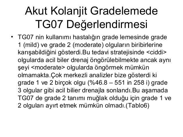 Akut Kolanjit Gradelemede TG07 Değerlendirmesi • TG07 nin kullanımı hastalığın grade lemesinde grade 1 (mild) ve grade 2 (...