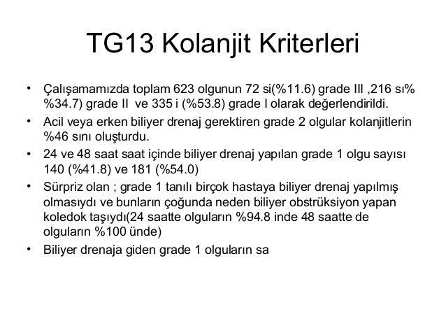 TG13 Kolanjit Kriterleri • • • •  •  Çalışamamızda toplam 623 olgunun 72 si(%11.6) grade III ,216 sı% %34.7) grade II ve 3...