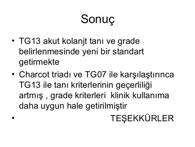 Sonuç • TG13 akut kolanjt tanı ve grade belirlenmesinde yeni bir standart getirmekte • Charcot triadı ve TG07 ile karşılaş...