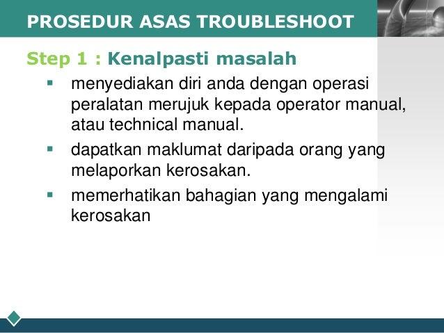 PROSEDUR ASAS TROUBLESHOOT  LOGO  Step 1 : Kenalpasti masalah  menyediakan diri anda dengan operasi peralatan merujuk kep...