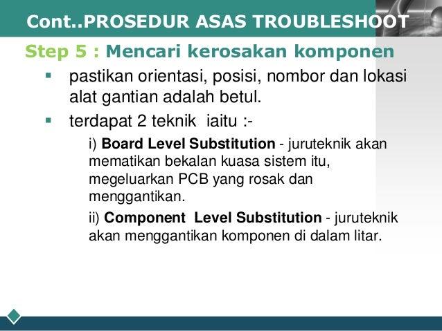 LOGO Cont..PROSEDUR ASAS TROUBLESHOOT  Step 5 : Mencari kerosakan komponen  pastikan orientasi, posisi, nombor dan lokasi...