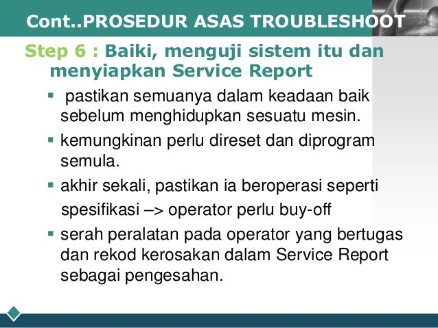LOGO Cont..PROSEDUR ASAS TROUBLESHOOT  Step 6 : Baiki, menguji sistem itu dan menyiapkan Service Report  pastikan semuany...