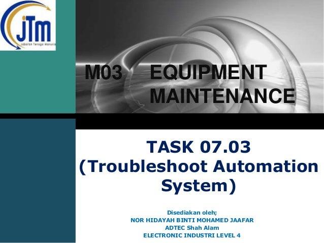 LOGO  M03  EQUIPMENT MAINTENANCE  TASK 07.03 (Troubleshoot Automation System) Disediakan oleh; NOR HIDAYAH BINTI MOHAMED J...