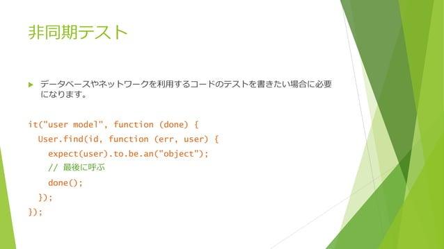 """非同期テスト   データベースやネットワークを利用するコードのテストを書きたい場合に必要 になります。  it(""""user model"""", function (done) { User.find(id, function (err, user..."""