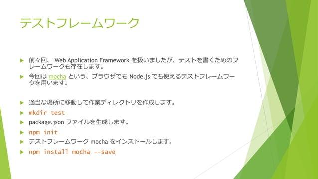 テストフレームワーク   前々回、 Web Application Framework を扱いましたが、テストを書くためのフ レームワークも存在します。    今回は mocha という、ブラウザでも Node.js でも使えるテストフレー...