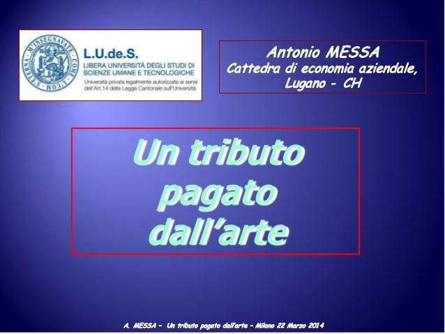 A. MESSA – Un tributo pagato dall'arte – Milano 22 Marzo 201 4 Antonio MESSA Cattedra di economia aziendale, Lugano - CH U...