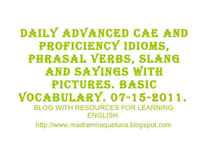 Daily advanced cae and proficiency idioms, phrasal verbs, slang and sayings with pictures. BASIC VOCABULARY. 07-15-2011.  ...