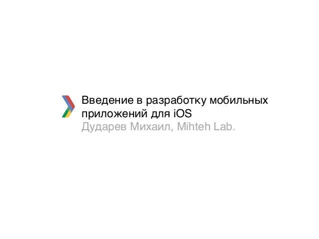 Введение в разработку мобильных приложений для iOS Дударев Михаил, Mihteh Lab.