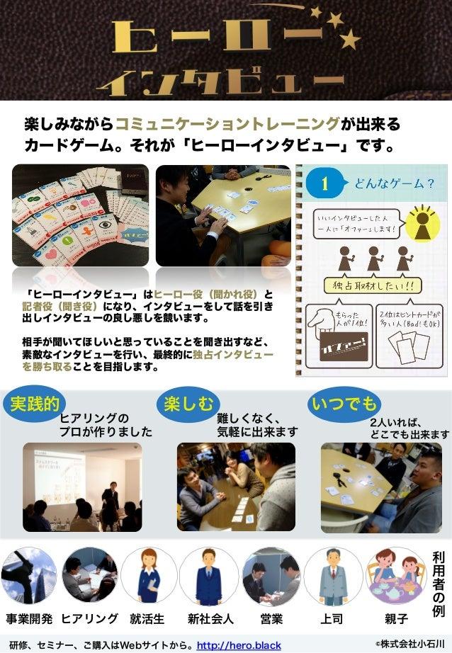 楽しみながらコミュニケーショントレーニングが出来る カードゲーム。それが「ヒーローインタビュー」です。 利 用 者 の 例 2人いれば、 どこでも出来ます 研修、セミナー、ご購入はWebサイトから。http://hero.black ©株式会社...