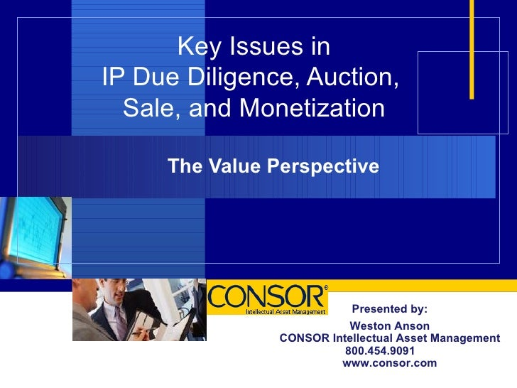 Key Issues in IP Due Diligence, Auction,  Sale, and Monetization The Value Perspective Presented by: Weston Anson CONSOR I...