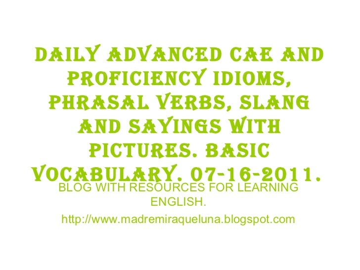 Daily advanced cae and proficiency idioms, phrasal verbs, slang and sayings with pictures. BASIC VOCABULARY. 07-16-2011.  ...
