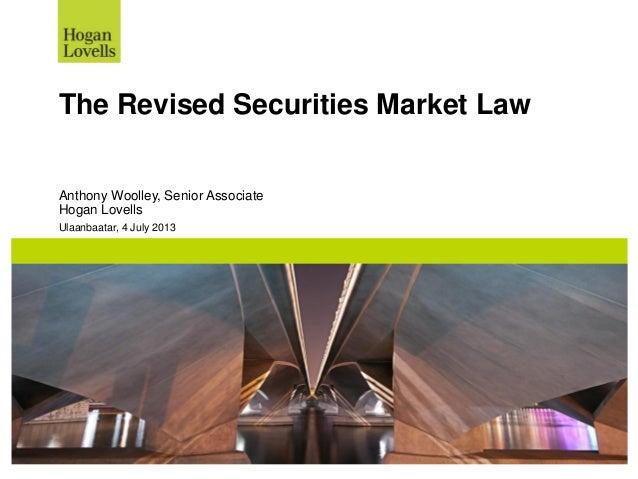 Ulaanbaatar, 4 July 2013 The Revised Securities Market Law Anthony Woolley, Senior Associate Hogan Lovells