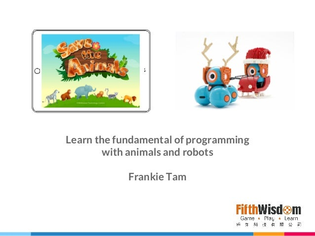 Learn the fundamental of programming with animals and robots Frankie Tam