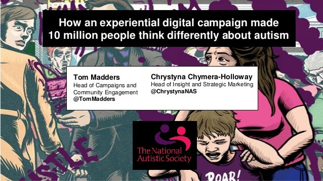How an experiential digital campaign made 10 million people think differently about autism Tom Madders Head of Campaigns a...