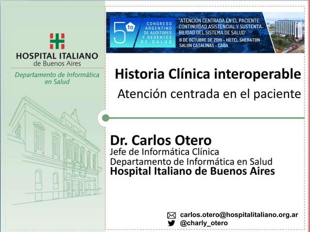 Historia Clínica interoperable Atención centrada en el paciente Dr. Carlos Otero Jefe de Informática Clínica Departamento ...