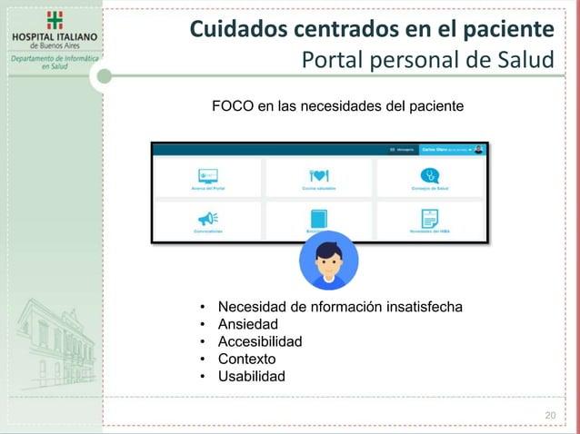 20 Cuidados centrados en el paciente Portal personal de Salud FOCO en las necesidades del paciente • Necesidad de nformaci...
