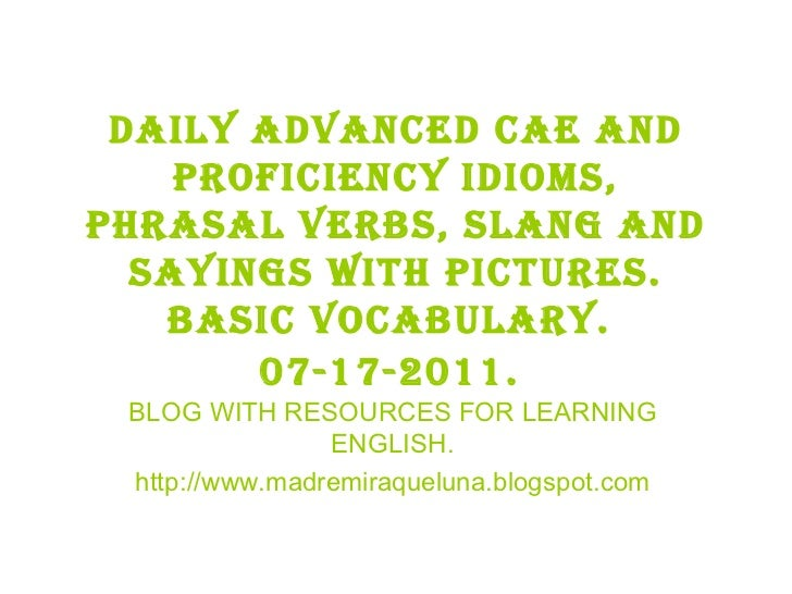 Daily advanced cae and proficiency idioms, phrasal verbs, slang and sayings with pictures. BASIC VOCABULARY.  07-17-2011. ...