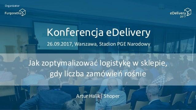 Konferencja eDelivery 26.09.2017, Warszawa, Stadion PGE Narodowy Organizator Jak zoptymalizowad logistykę w sklepie, gdy l...