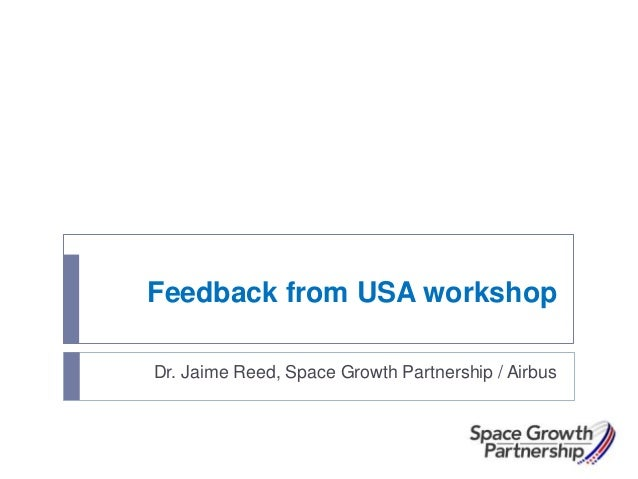 Feedback from USA workshop Dr. Jaime Reed, Space Growth Partnership / Airbus
