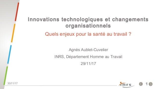 .130/11/17 Innovations technologiques et changements organisationnels Quels enjeux pour la santé au travail ? Agnès Aublet...