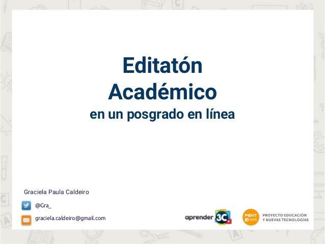 Editatón Académico en un posgrado en línea Graciela Paula Caldeiro @Gra_ graciela.caldeiro@gmail.com