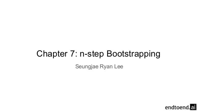 Chapter 7: n-step Bootstrapping Seungjae Ryan Lee