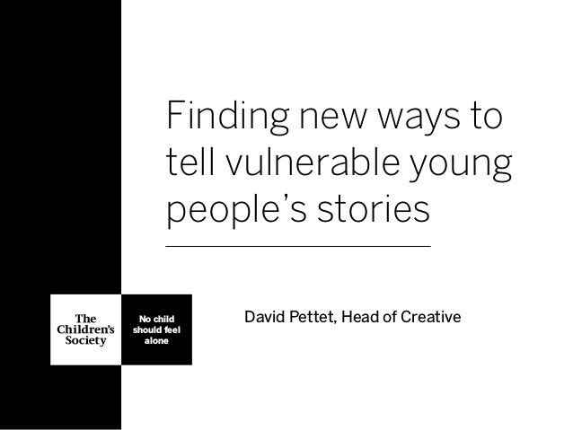 Finding new ways to tell vulnerable young people's stories David Pettet, Head of CreativeNo child should feel alone