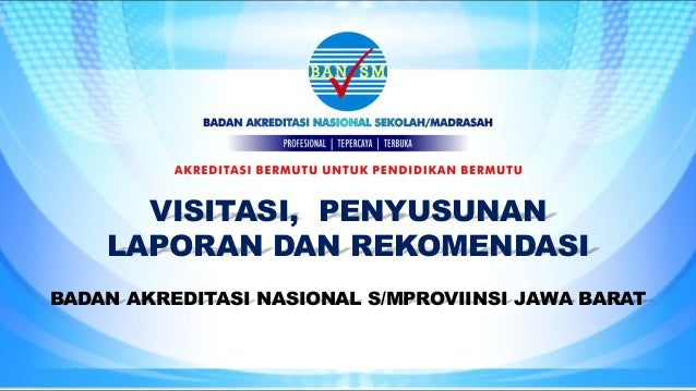VISITASI, PENYUSUNAN LAPORAN DAN REKOMENDASI BADAN AKREDITASI NASIONAL S/MPROVIINSI JAWA BARAT