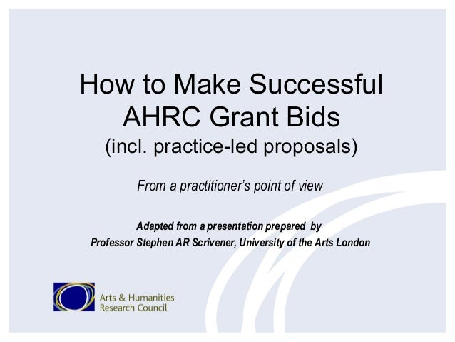 How to Make Successful  AHRC Grant Bids   (incl. practice-led proposals)          From a practitioner's point of view     ...